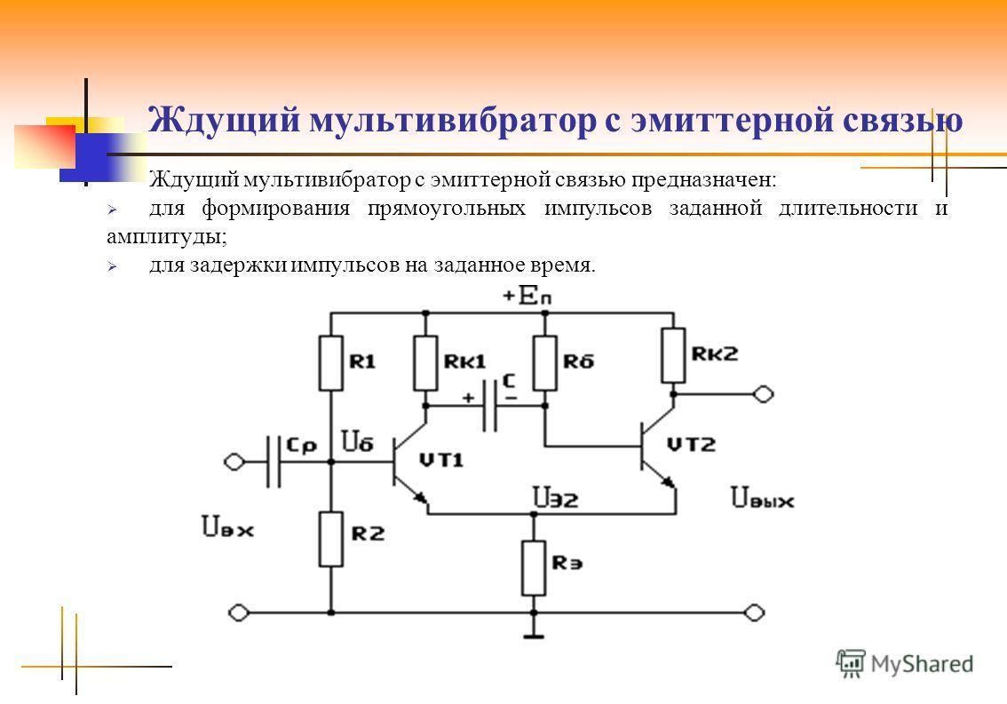 Ждущий мультивибратор с эмиттерной связью Ждущий мультивибратор с эмиттерной связью предназначен: для формирования прямоугольных импульсов заданной длительности и амплитуды; для задержки импульсов на заданное время.