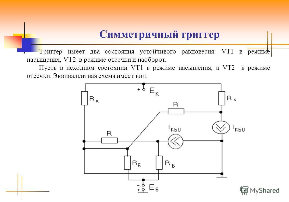 Симметричный триггер Триггер имеет два состояния устойчивого равновесия: VT1 в режиме насыщения, VT2 в режиме отсечки и наоборот. Пусть в исходном состоянии VT1 в режиме насыщения, а VT2 в режиме отсечки. Эквивалентная схема имеет вид.