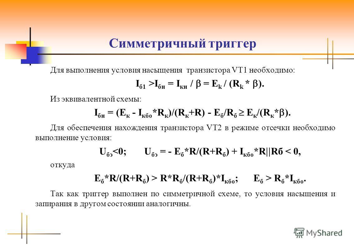 Симметричный триггер Для выполнения условия насыщения транзистора VT1 необходимо: I б1 >I бн = I кн / = E k / (R k * ). Из эквивалентной схемы: I бн = (E к - I кбо *R к )/(R к +R) - E б /R б E к /(R к * ). Для обеспечения нахождения транзистора VT2 в