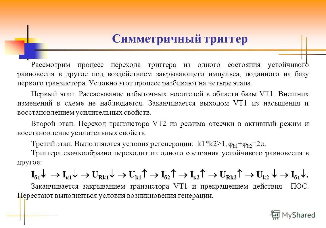Симметричный триггер Рассмотрим процесс перехода триггера из одного состояния устойчивого равновесия в другое под воздействием закрывающего импульса, поданного на базу первого транзистора. Условно этот процесс разбивают на четыре этапа. Первый этап.