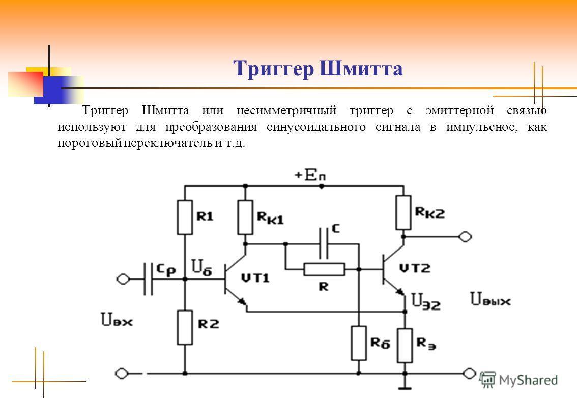 Триггер Шмитта Триггер Шмитта или несимметричный триггер с эмиттерной связью используют для преобразования синусоидального сигнала в импульсное, как пороговый переключатель и т.д.