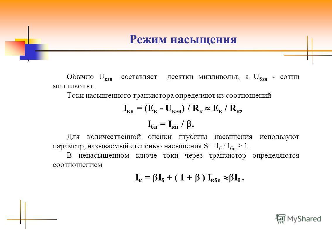 Режим насыщения Обычно U кэн составляет десятки милливольт, а U бэн - сотни милливольт. Токи насыщенного транзистора определяют из соотношений I кн = (E к - U кэн ) / R к E к / R к, I бн = I кн /. Для количественной оценки глубины насыщения использую