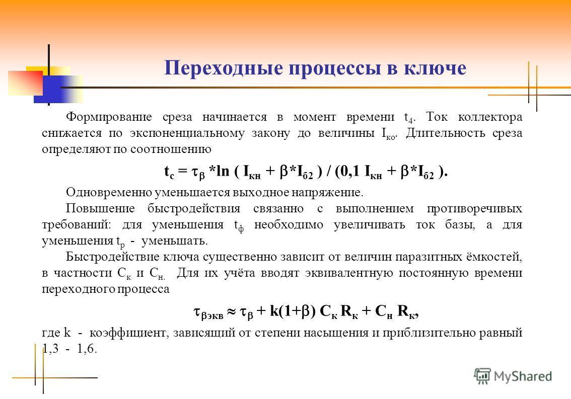 Переходные процессы в ключе Формирование среза начинается в момент времени t 4. Ток коллектора снижается по экспоненциальному закону до величины I ко. Длительность среза определяют по соотношению t с = *ln ( I кн + *I б2 ) / (0,1 I кн + *I б2 ). Одно