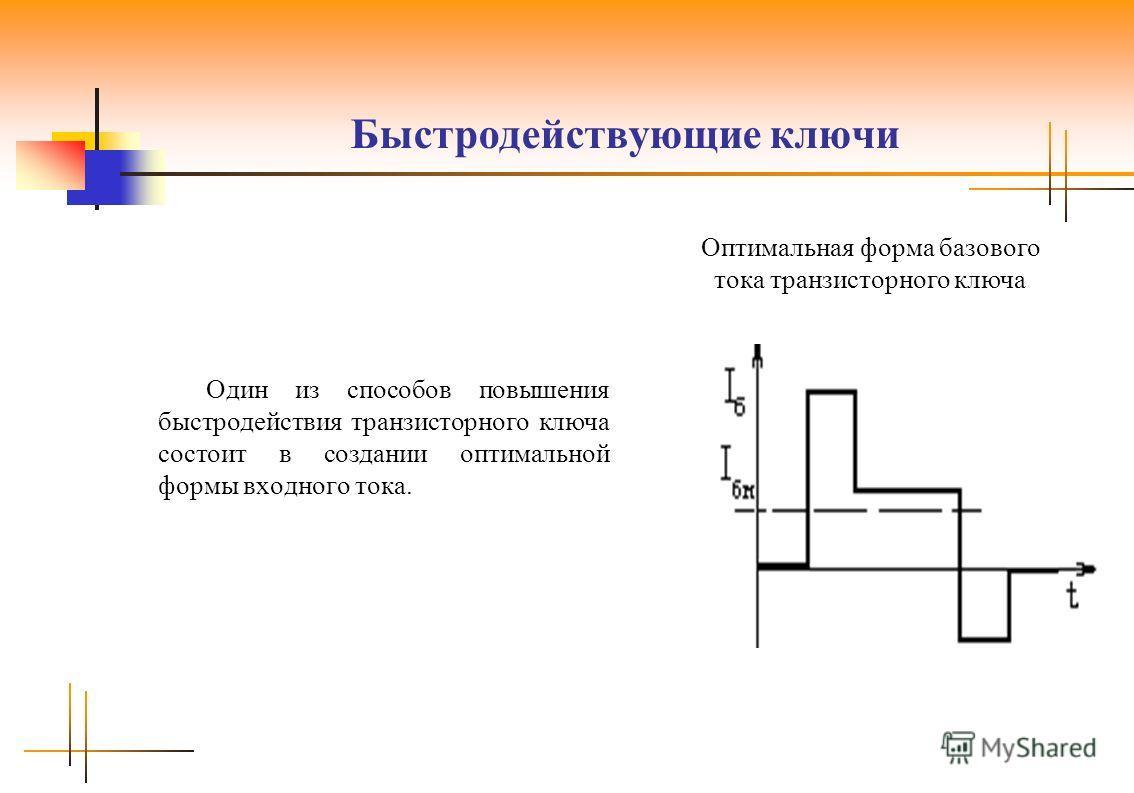 Быстродействующие ключи Один из способов повышения быстродействия транзисторного ключа состоит в создании оптимальной формы входного тока. Оптимальная форма базового тока транзисторного ключа
