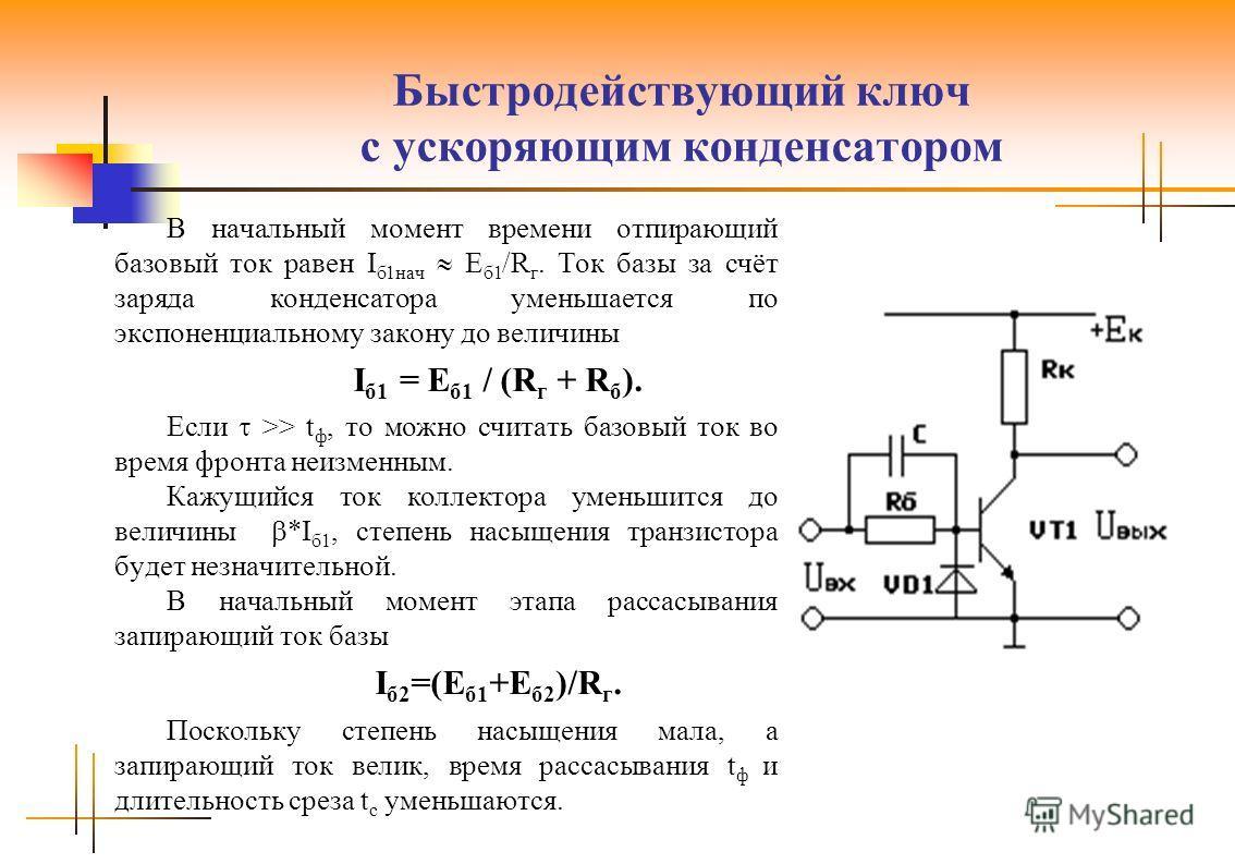 Быстродействующий ключ с ускоряющим конденсатором В начальный момент времени отпирающий базовый ток равен I б1нач E б1 /R г. Ток базы за счёт заряда конденсатора уменьшается по экспоненциальному закону до величины I б1 = E б1 / (R г + R б ). Если >>