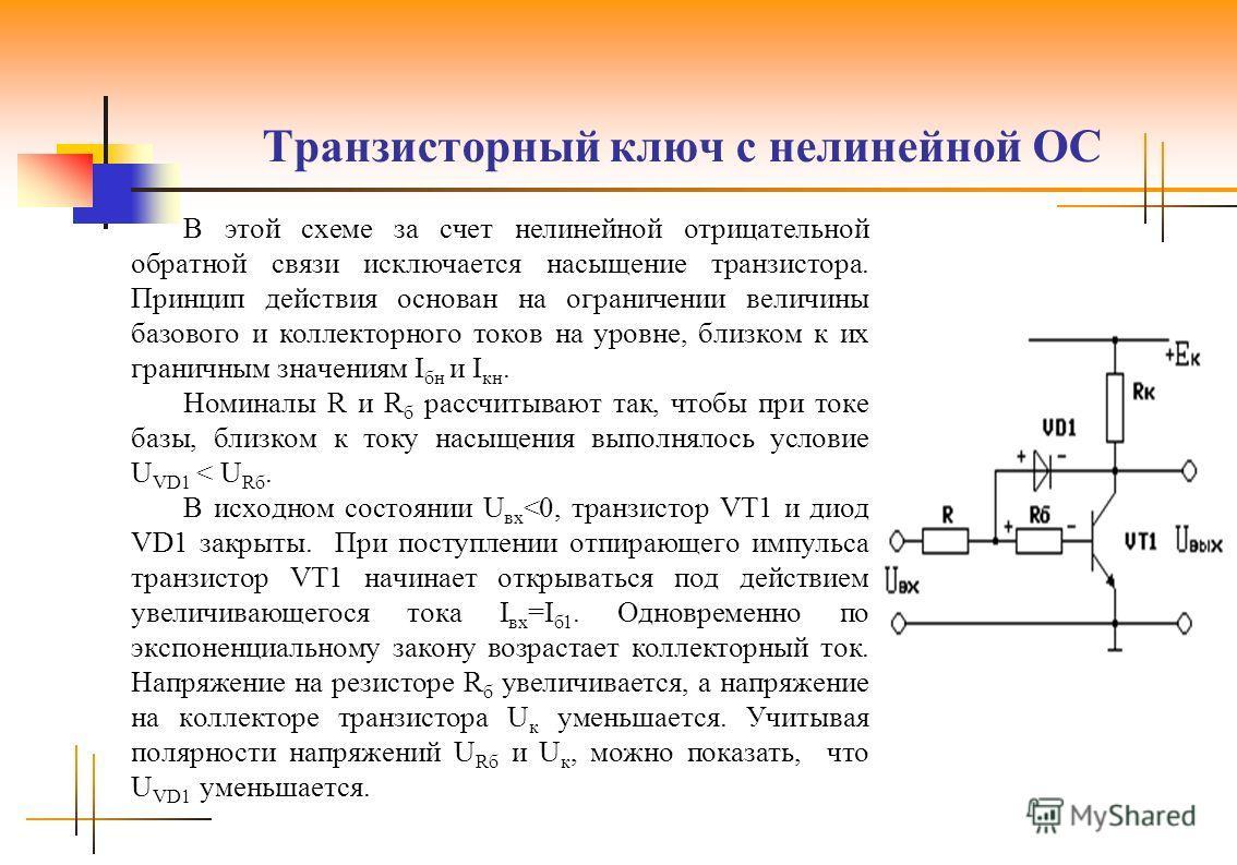 Транзисторный ключ с нелинейной ОС В этой схеме за счет нелинейной отрицательной обратной связи исключается насыщение транзистора. Принцип действия основан на ограничении величины базового и коллекторного токов на уровне, близком к их граничным значе