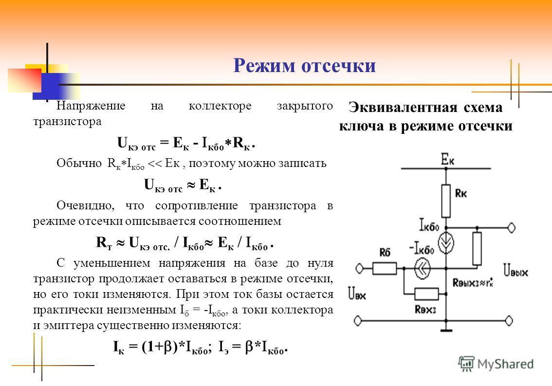 Режим отсечки Напряжение на коллекторе закрытого транзистора U кэ отс = Е к - кбо R к. Обычно R к I кбо Ек, поэтому можно записать U кэ отс Е к. Очевидно что сопротивление транзистора в режиме отсечки описывается соотношением R т U кэ отс. I кбо E к