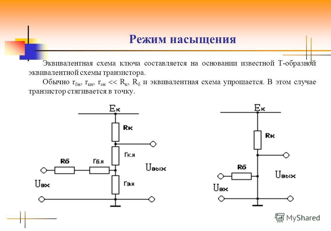 Режим насыщения Эквивалентная схема ключа составляется на основании известной Т-образной эквивалентной схемы транзистора. Обычно r бн, r кн, r эн R к, R б и эквивалентная схема упрощается. В этом случае транзистор стягивается в точку.