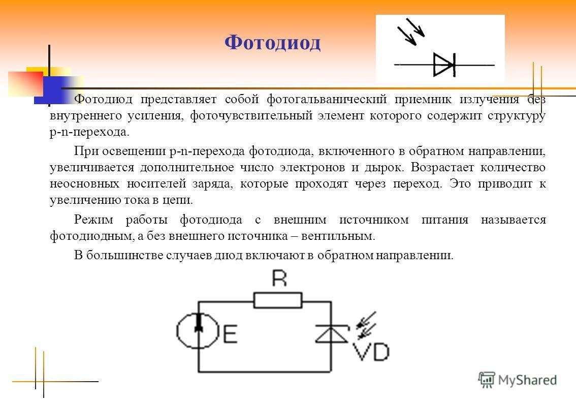 Фотодиод Фотодиод представляет собой фотогальванический приемник излучения без внутреннего усиления, фоточувствительный элемент которого содержит структуру p-n-перехода. При освещении p-n-перехода фотодиода, включенного в обратном направлении, увелич