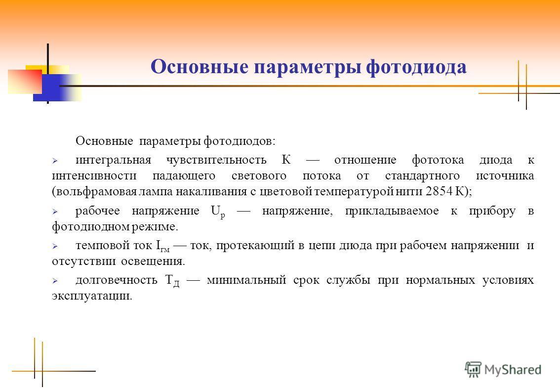 Основные параметры фотодиода Основные параметры фотодиодов: интегральная чувствительность К отношение фототока диода к интенсивности падающего светового потока от стандартного источника (вольфрамовая лампа накаливания с цветовой температурой нити 285
