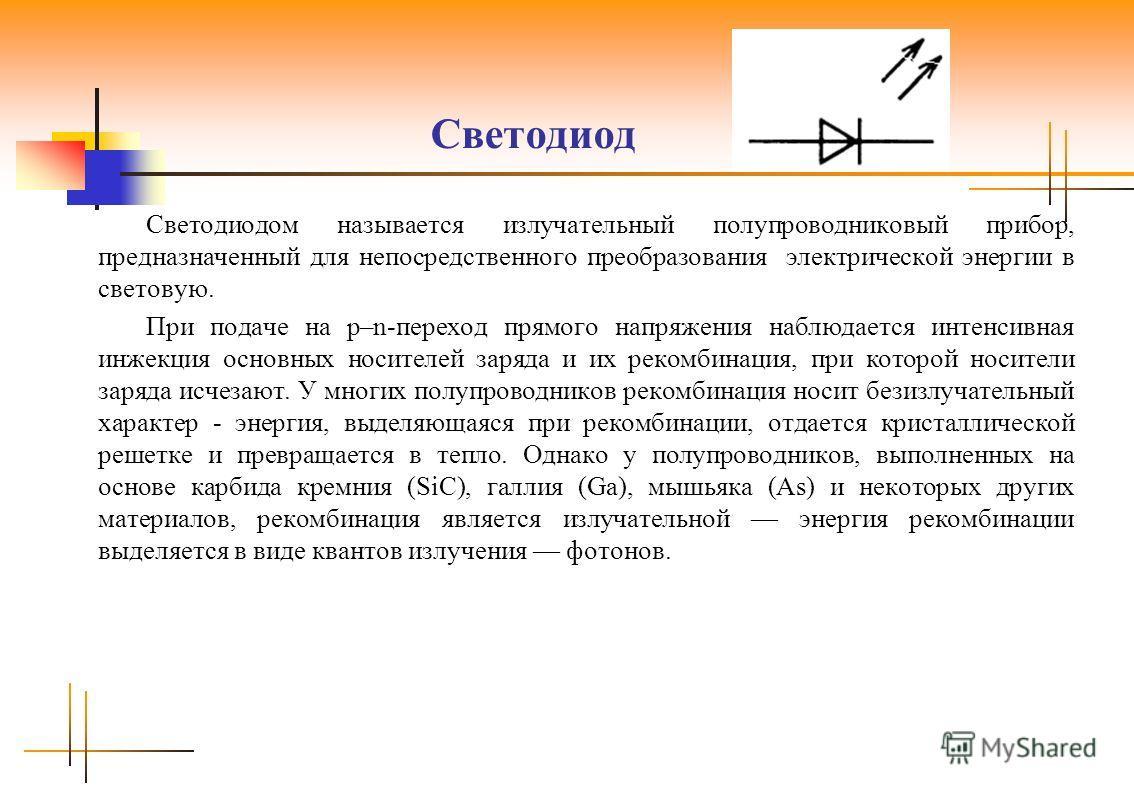Светодиод Светодиодом называется излучательный полупроводниковый прибор, предназначенный для непосредственного преобразования электрической энергии в световую. При подаче на р–n-переход прямого напряжения наблюдается интенсивная инжекция основных нос