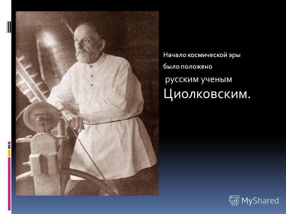 Начало космической эры было положено русским ученым Циолковским.