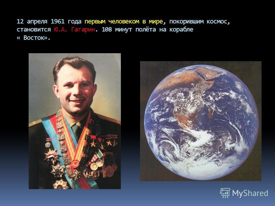 12 апреля 1961 года первым человеком в мире, покорившим космос, становится Ю.А. Гагарин. 108 минут полёта на корабле « Восток».