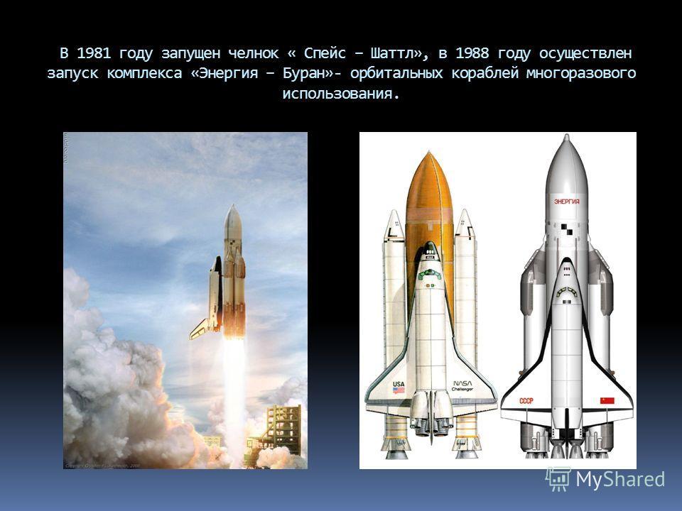 В 1981 году запущен челнок « Спейс – Шаттл», в 1988 году осуществлен запуск комплекса «Энергия – Буран»- орбитальных кораблей многоразового использования.