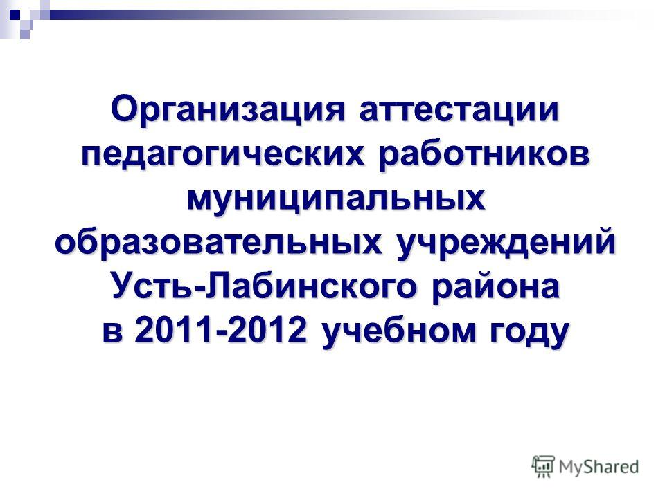Организация аттестации педагогических работников муниципальных образовательных учреждений Усть-Лабинского района в 2011-2012 учебном году