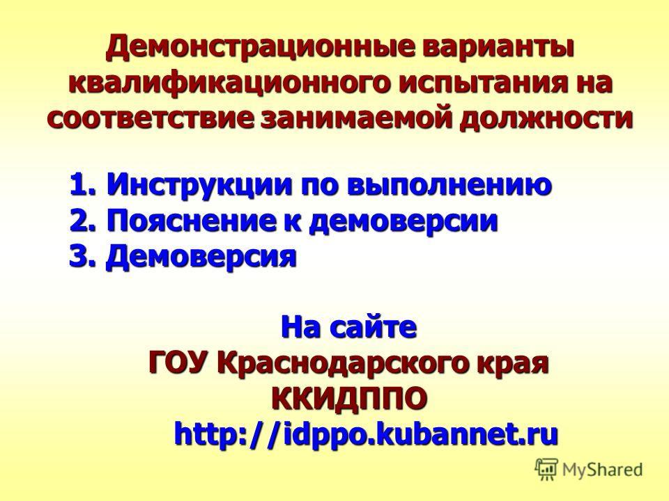 Демонстрационные варианты квалификационного испытания на соответствие занимаемой должности 1.Инструкции по выполнению 2.Пояснение к демоверсии 3.Демоверсия На сайте ГОУ Краснодарского края ККИДППО http://idppo.kubannet.ru http://idppo.kubannet.ru