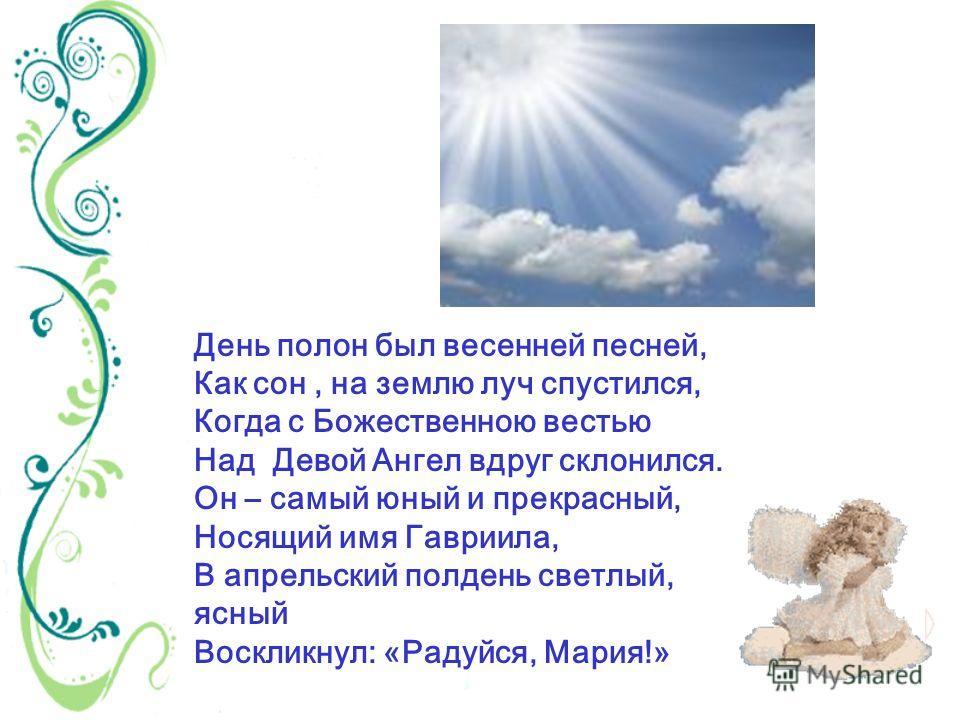 День полон был весенней песней, Как сон, на землю луч спустился, Когда с Божественною вестью Над Девой Ангел вдруг склонился. Он – самый юный и прекрасный, Носящий имя Гавриила, В апрельский полдень светлый, ясный Воскликнул: «Радуйся, Мария!»