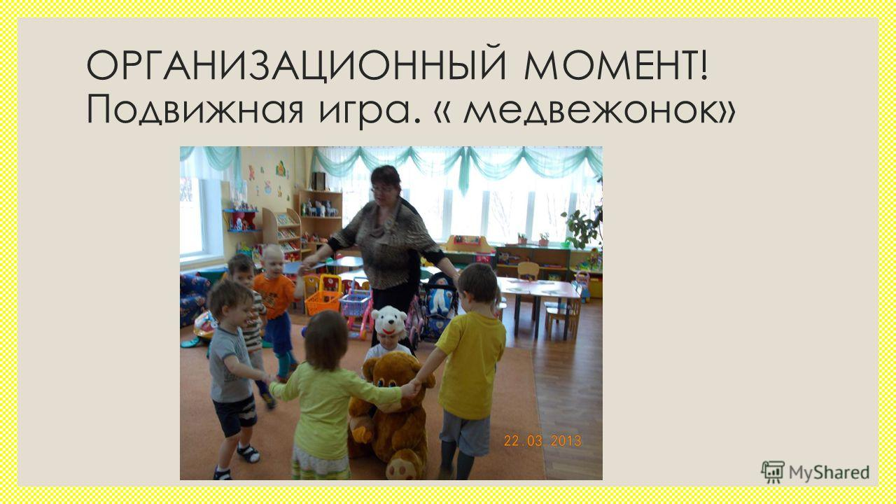 ОРГАНИЗАЦИОННЫЙ МОМЕНТ! Подвижная игра. « медвежонок»