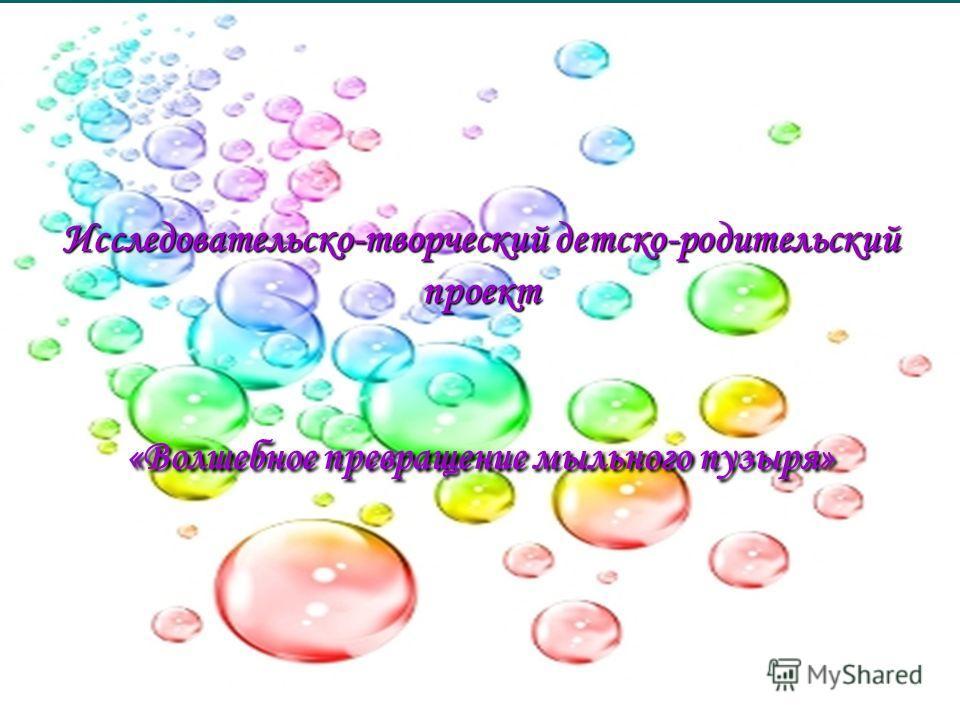 Исследовательско-творческий детско-родительский проект «Волшебное превращение мыльного пузыря»