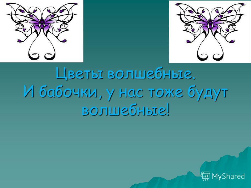 Цветы волшебные. И бабочки, у нас тоже будут волшебные!