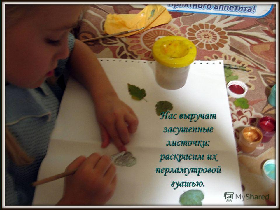 Нас выручат засушенные листочки: раскрасим их перламутровой гуашью.