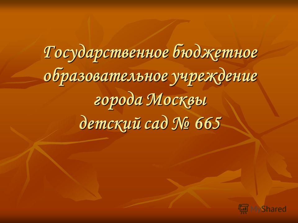 Государственное бюджетное образовательное учреждение города Москвы детский сад 665