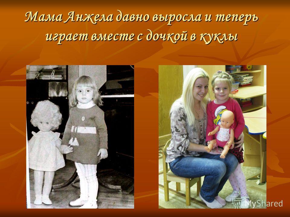 Мама Анжела давно выросла и теперь играет вместе с дочкой в куклы