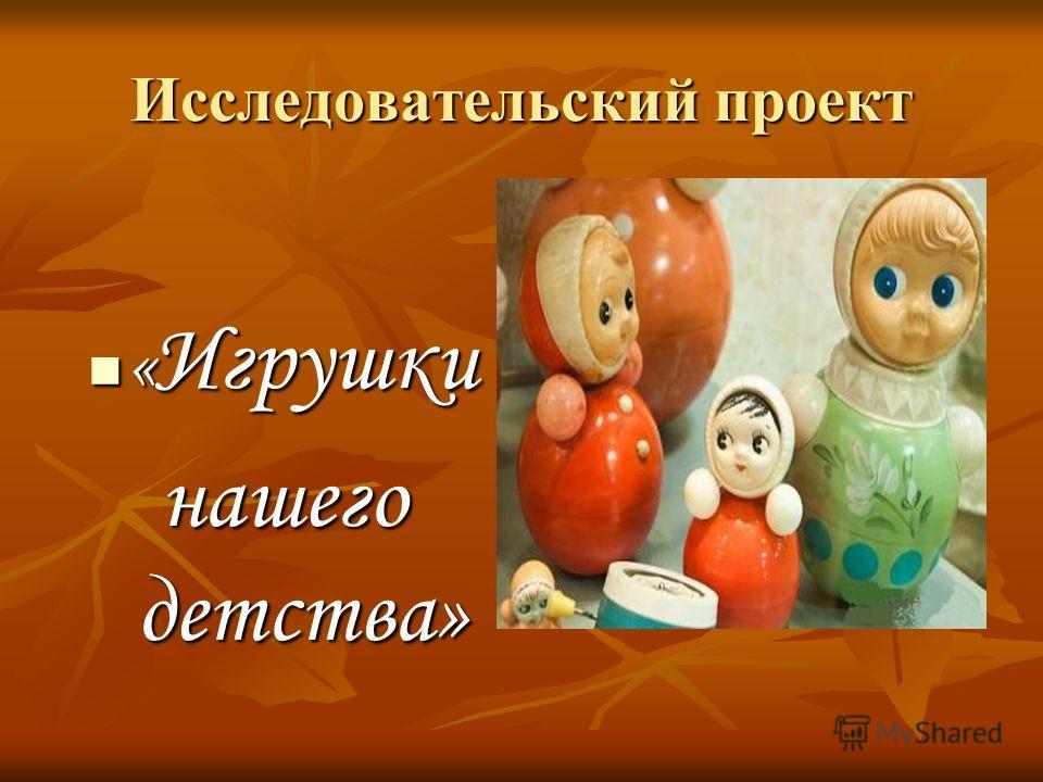 Исследовательский проект « Игрушки « Игрушки нашего детства»