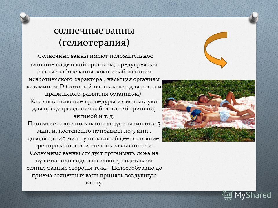 солнечные ванны (гелиотерапия) Солнечные ванны имеют положительное влияние на детский организм, предупреждая разные заболевания кожи и заболевания невротического характера, насыщая организм витамином D (который очень важен для роста и правильного раз