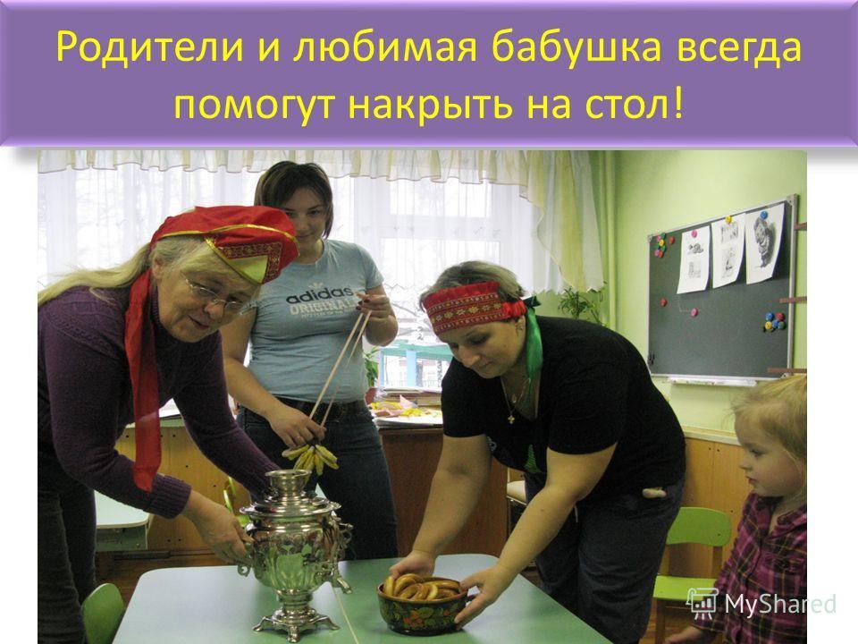 Родители и любимая бабушка всегда помогут накрыть на стол!