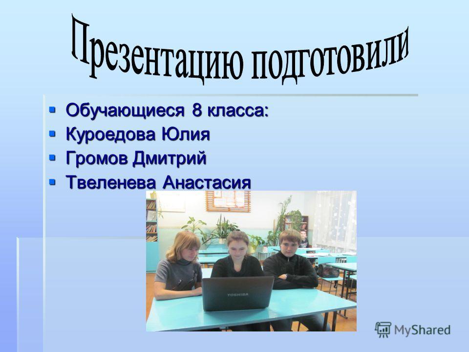 Обучающиеся 8 класса: Обучающиеся 8 класса: Куроедова Юлия Куроедова Юлия Громов Дмитрий Громов Дмитрий Твеленева Анастасия Твеленева Анастасия