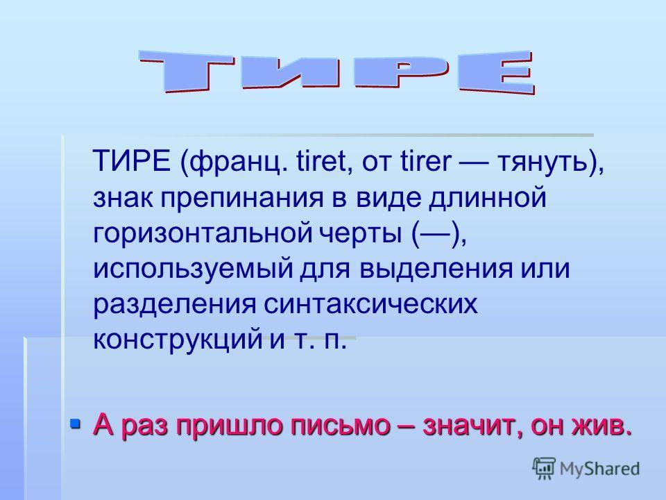 ТИРЕ (франц. tiret, от tirer тянуть), знак препинания в виде длинной горизонтальной черты (), используемый для выделения или разделения синтаксических конструкций и т. п. А раз пришло письмо – значит, он жив. А раз пришло письмо – значит, он жив.