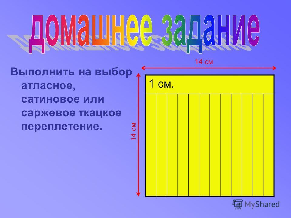 Выполнить на выбор атласное, сатиновое или саржевое ткацкое переплетение. 1 см. 14 см