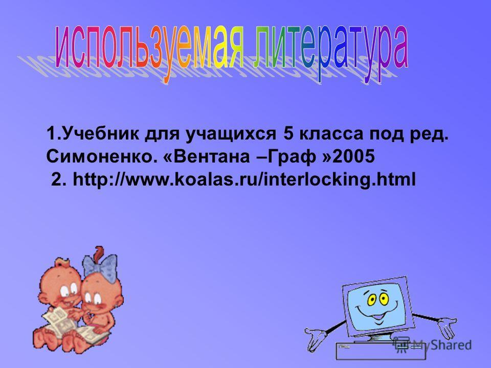 1.Учебник для учащихся 5 класса под ред. Симоненко. «Вентана –Граф »2005 2. http://www.koalas.ru/interlocking.html