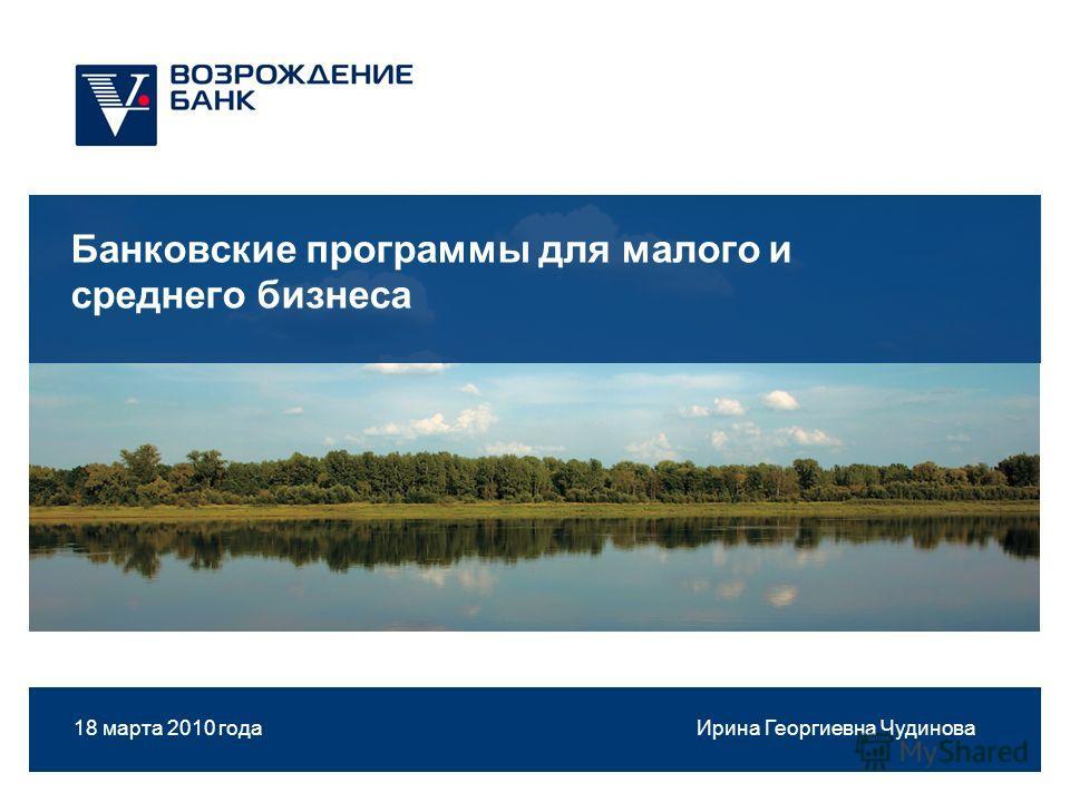 1 Банковские программы для малого и среднего бизнеса 18 марта 2010 года Ирина Георгиевна Чудинова