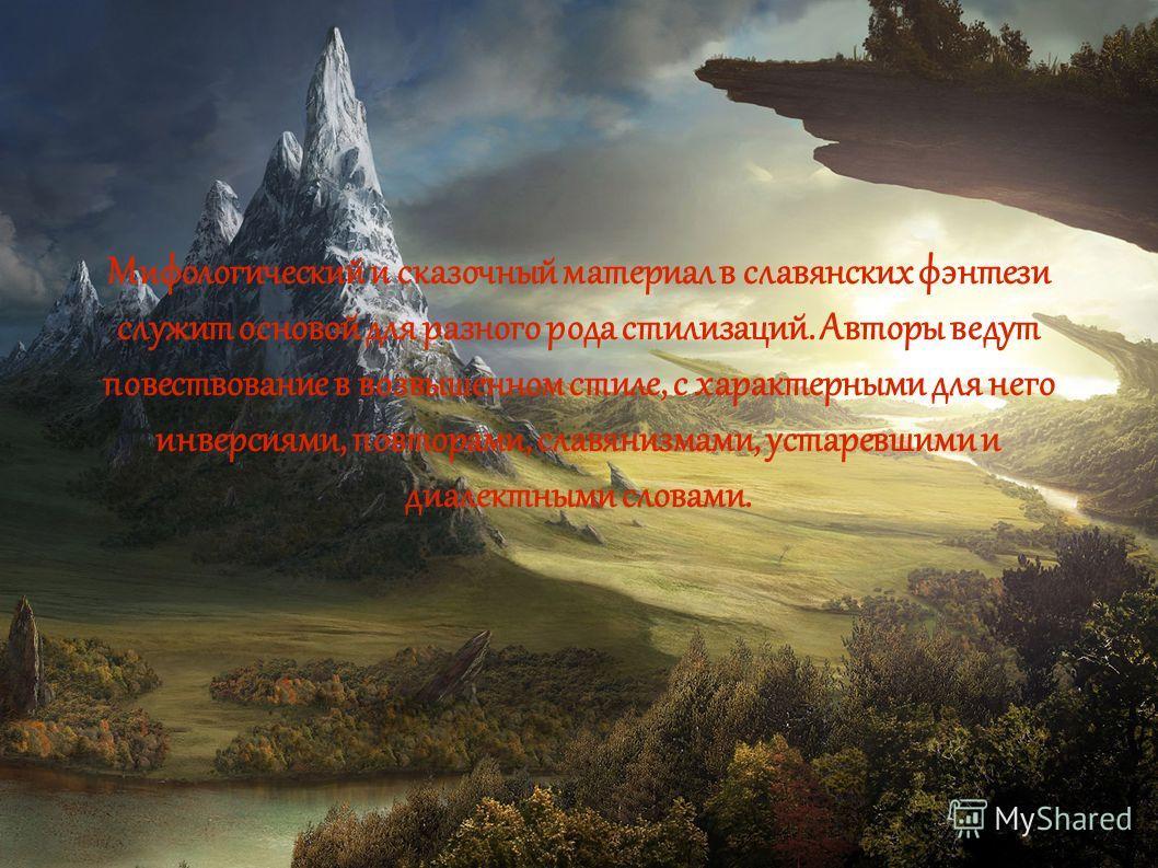 Мифологический и сказочный материал в славянских фэнтези служит основой для разного рода стилизаций. Авторы ведут повествование в возвышенном стиле, с характерными для него инверсиями, повторами, славянизмами, устаревшими и диалектными словами.
