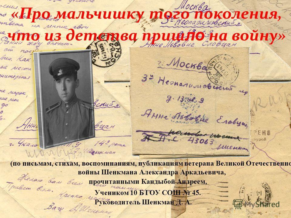Памяти Александра Аркадьевича Шенкмана, ветерана Великой Отечественной войны всех, «кто в 22 вернулся ветераном и не вернулся, не дожив до 20».