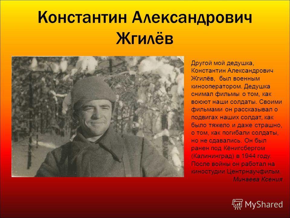 Константин Александрович Жгилёв Другой мой дедушка, Константин Александрович Жгилёв, был военным кинооператором. Дедушка снимал фильмы о том, как воюют наши солдаты. Своими фильмами он рассказывал о подвигах наших солдат, как было тяжело и даже страш
