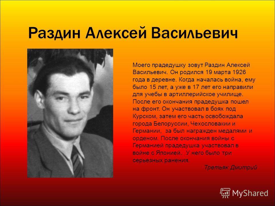 Раздин Алексей Васильевич Моего прадедушку зовут Раздин Алексей Васильевич. Он родился 19 марта 1926 года в деревне. Когда началась война, ему было 15 лет, а уже в 17 лет его направили для учебы в артиллерийское училище. После его окончания прадедушк