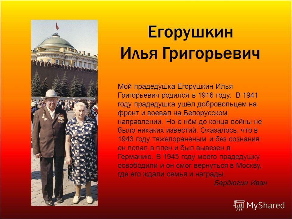 Егорушкин Илья Григорьевич Мой прадедушка Егорушкин Илья Григорьевич родился в 1916 году. В 1941 году прадедушка ушёл добровольцем на фронт и воевал на Белорусском направлении. Но о нём до конца войны не было никаких известий. Оказалось, что в 1943 г