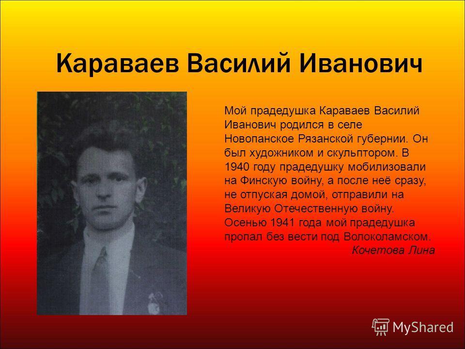 Караваев Василий Иванович Мой прадедушка Караваев Василий Иванович родился в селе Новопанское Рязанской губернии. Он был художником и скульптором. В 1940 году прадедушку мобилизовали на Финскую войну, а после неё сразу, не отпуская домой, отправили н