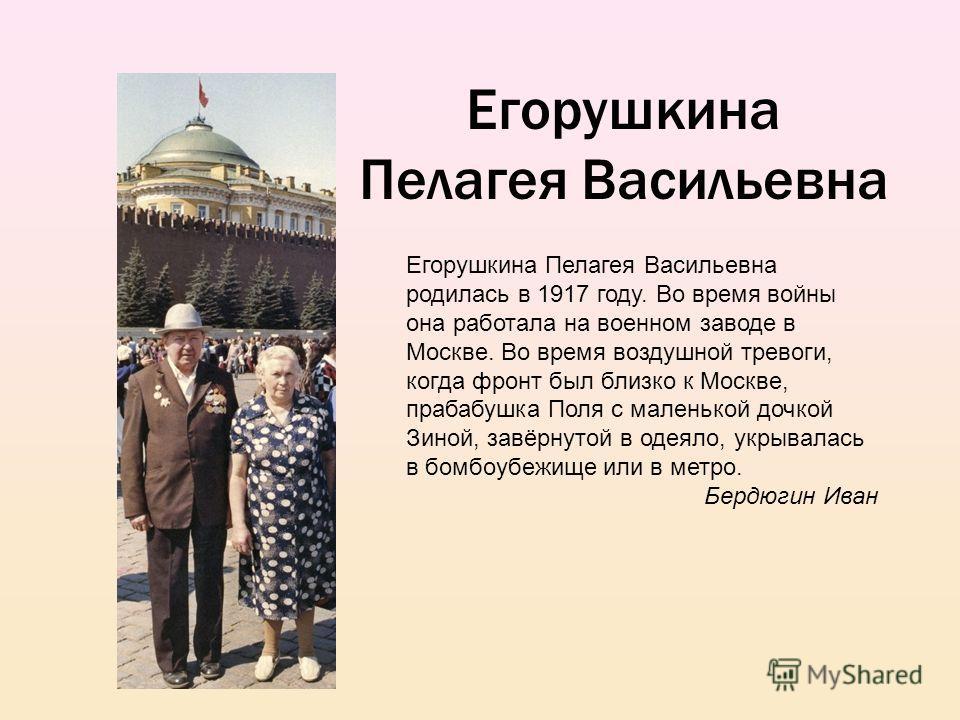 Егорушкина Пелагея Васильевна Егорушкина Пелагея Васильевна родилась в 1917 году. Во время войны она работала на военном заводе в Москве. Во время воздушной тревоги, когда фронт был близко к Москве, прабабушка Поля с маленькой дочкой Зиной, завёрнуто
