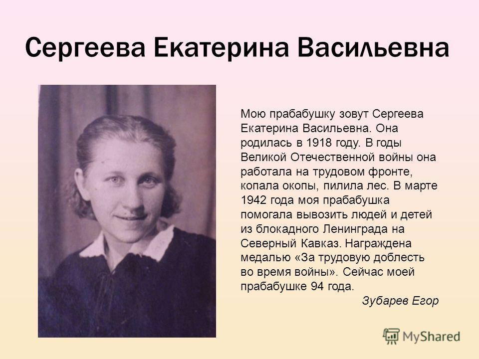 Сергеева Екатерина Васильевна Мою прабабушку зовут Сергеева Екатерина Васильевна. Она родилась в 1918 году. В годы Великой Отечественной войны она работала на трудовом фронте, копала окопы, пилила лес. В марте 1942 года моя прабабушка помогала вывози