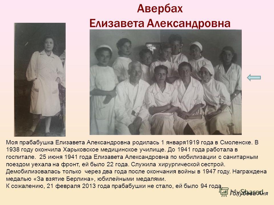Авербах Елизавета Александровна Моя прабабушка Елизавета Александровна родилась 1 января1919 года в Смоленске. В 1938 году окончила Харьковское медицинское училище. До 1941 года работала в госпитале. 25 июня 1941 года Елизавета Александровна по мобил
