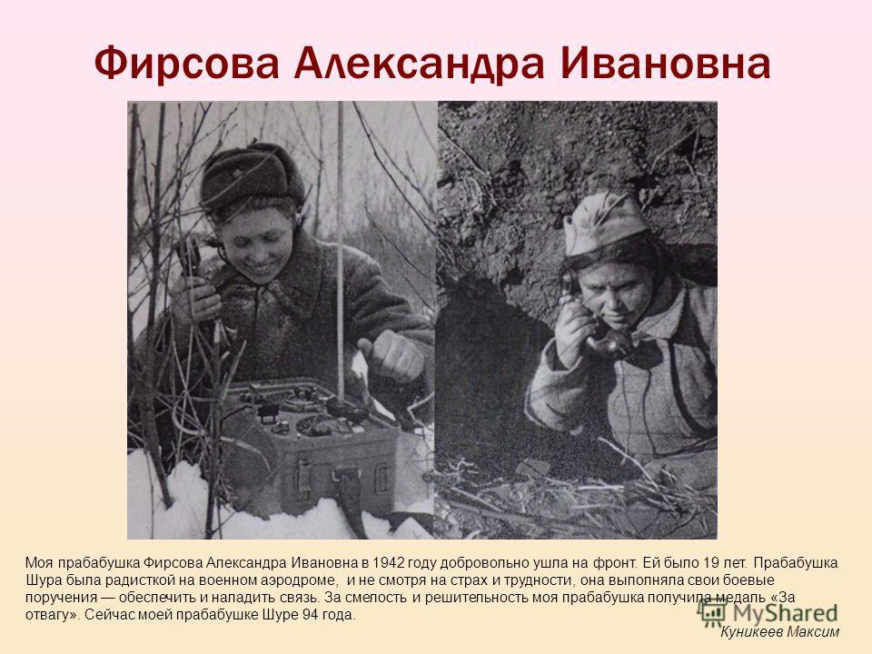 Фирсова Александра Ивановна Моя прабабушка Фирсова Александра Ивановна в 1942 году добровольно ушла на фронт. Ей было 19 лет. Прабабушка Шура была радисткой на военном аэродроме, и не смотря на страх и трудности, она выполняла свои боевые поручения о