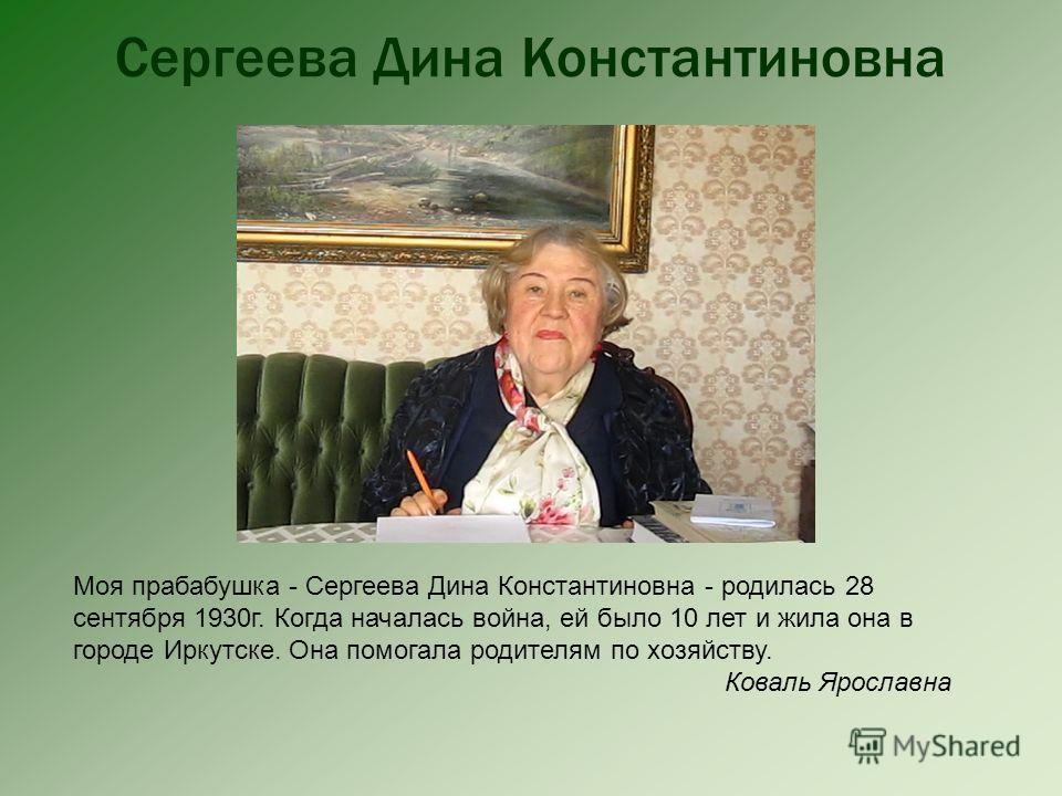 Сергеева Дина Константиновна Моя прабабушка - Сергеева Дина Константиновна - родилась 28 сентября 1930г. Когда началась война, ей было 10 лет и жила она в городе Иркутске. Она помогала родителям по хозяйству. Коваль Ярославна