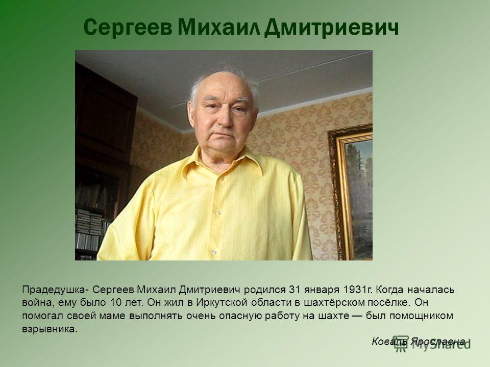 Сергеев Михаил Дмитриевич Прадедушка- Сергеев Михаил Дмитриевич родился 31 января 1931г. Когда началась война, ему было 10 лет. Он жил в Иркутской области в шахтёрском посёлке. Он помогал своей маме выполнять очень опасную работу на шахте был помощни