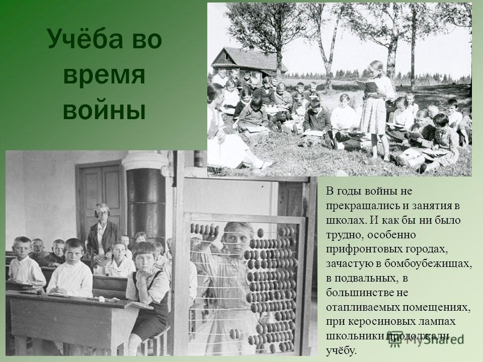 Учёба во время войны В годы войны не прекращались и занятия в школах. И как бы ни было трудно, особенно прифронтовых городах, зачастую в бомбоубежищах, в подвальных, в большинстве не отапливаемых помещениях, при керосиновых лампах школьники продолжал