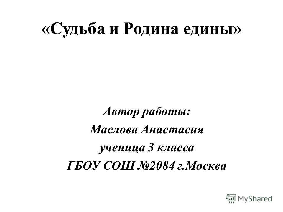 «Судьба и Родина едины» Автор работы: Маслова Анастасия ученица 3 класса ГБОУ СОШ 2084 г.Москва