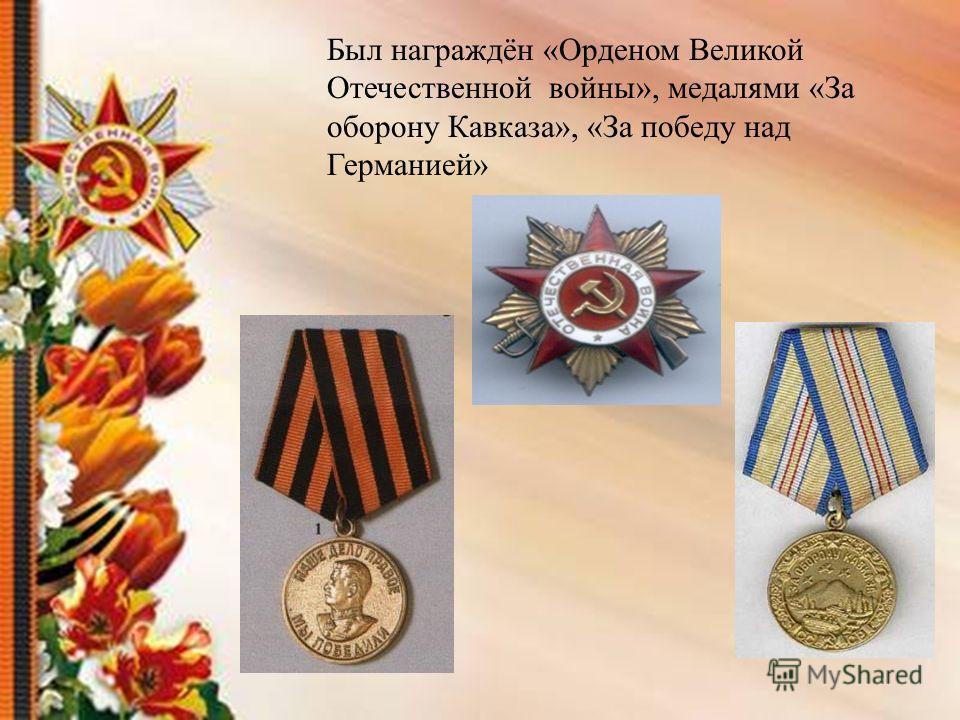 Был награждён «Орденом Великой Отечественной войны», медалями «За оборону Кавказа», «За победу над Германией»